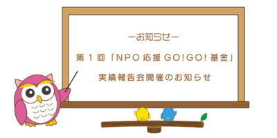 第1回「NPO応援GO!GO!基金」実績報告会のお知らせ